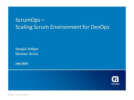 © 2013 CA. All rights reserved. ScrumOps – Scaling Scrum Environment for DevOps Serajul Arfeen Naveen Arora July 2014.