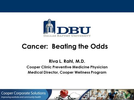 Riva L. Rahl, M.D. Cooper Clinic Preventive Medicine Physician Medical Director, Cooper Wellness Program Cancer: Beating the Odds.