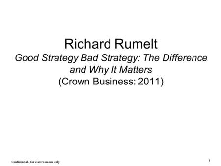 1 Confidential - for classroom use only Richard Rumelt Good Strategy Bad Strategy: The Difference and Why It Matters (Crown Business: 2011)