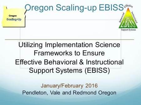 WELCOME Oregon Scaling-up EBISS Utilizing Implementation Science Frameworks to Ensure Effective Behavioral & Instructional Support Systems (EBISS) January/February.