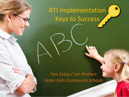 RTI Implementation Keys to Success Tara Estep / Jon Wiebers Cedar Falls Community Schools.