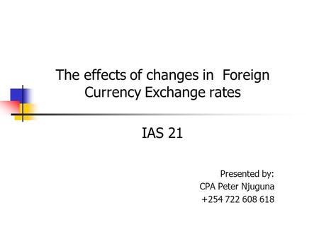 The effects of changes in Foreign Currency Exchange rates IAS 21 Presented by: CPA Peter Njuguna +254 722 608 618.