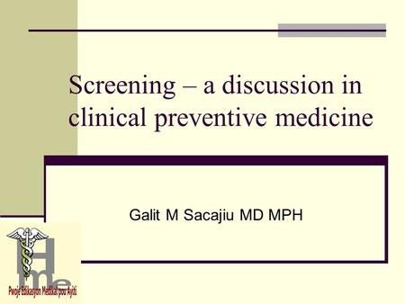 Screening – a discussion in clinical preventive medicine Galit M Sacajiu MD MPH.