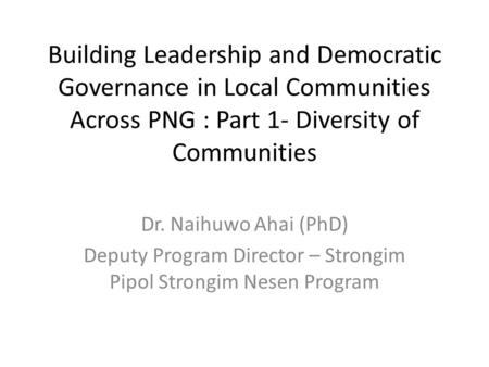 Building Leadership and Democratic Governance in Local Communities Across PNG : Part 1- Diversity of Communities Dr. Naihuwo Ahai (PhD) Deputy Program.