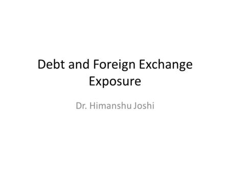 Debt and Foreign Exchange Exposure Dr. Himanshu Joshi.