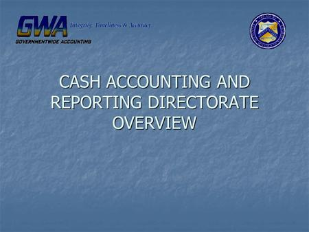 CASH ACCOUNTING AND REPORTING DIRECTORATE OVERVIEW.