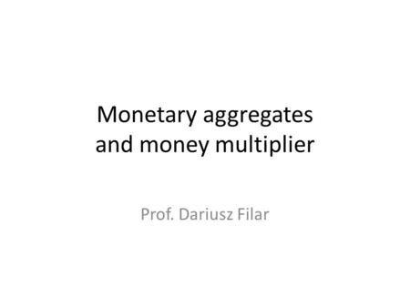 Monetary aggregates and money multiplier Prof. Dariusz Filar.