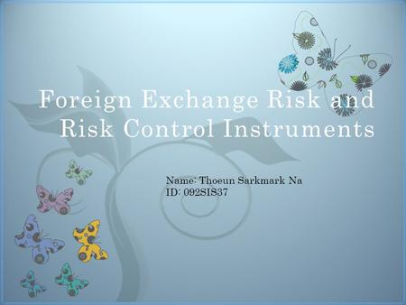 7 Foreign Exchange Risk and Risk Control Instruments Name: Thoeun Sarkmark Na ID: 092SIS37.