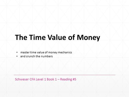 The Time Value of Money Schweser CFA Level 1 Book 1 – Reading #5 master time value of money mechanics and crunch the numbers.