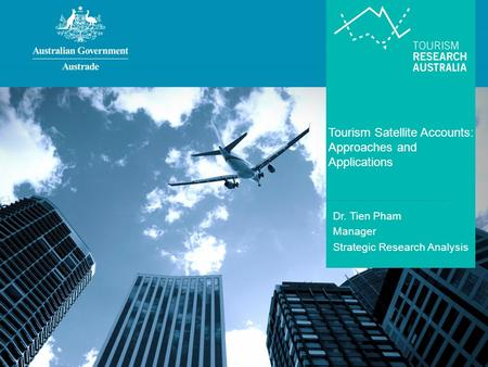 Tourism Satellite Accounts: Approaches and Applications Dr. Tien Pham Manager Strategic Research Analysis.