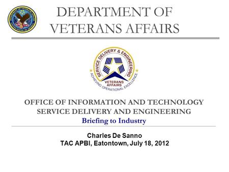 OFFICE OF INFORMATION AND TECHNOLOGY SERVICE DELIVERY AND ENGINEERING Briefing to Industry DEPARTMENT OF VETERANS AFFAIRS Charles De Sanno TAC APBI, Eatontown,