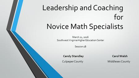 Leadership and Coaching for Novice Math Specialists Candy Standley Carol Walsh Culpeper County Middlesex County March 21, 2016 Southwest Virginia Higher.