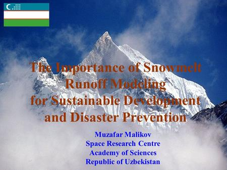 The Importance of Snowmelt Runoff Modeling for Sustainable Development and Disaster Prevention Muzafar Malikov Space Research Centre Academy of Sciences.