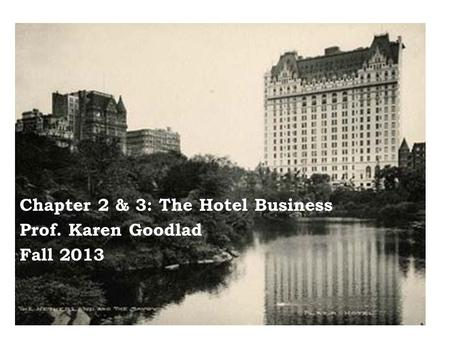 Chapter 2 & 3: The Hotel Business Prof. Karen Goodlad Fall 2013.