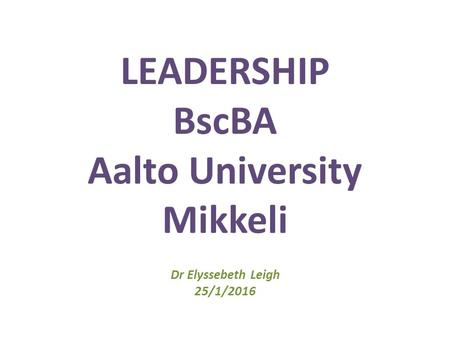 LEADERSHIP BscBA Aalto University Mikkeli Dr Elyssebeth Leigh 25/1/2016.