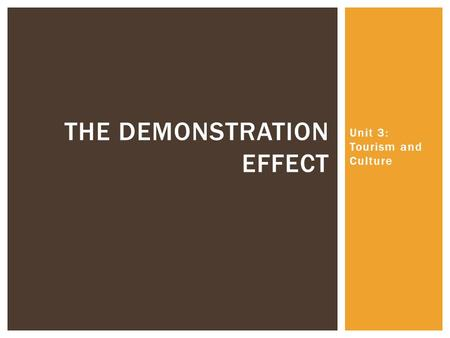 Unit 3: Tourism and Culture THE DEMONSTRATION EFFECT.
