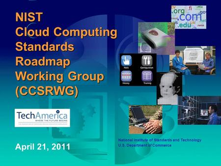 NIST <strong>Cloud</strong> <strong>Computing</strong> Standards Roadmap Working Group (CCSRWG) April 21, 2011 National Institute of Standards and <strong>Technology</strong> U.S. Department of Commerce.