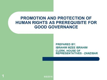 6/5/2016 1 PROMOTION AND PROTECTION OF HUMAN RIGHTS AS PREREQUISITE FOR GOOD GOVERNANCE PREPARED BY: IBRAHIM MZEE IBRAHIM CLERK, HOUSE OF REPRESENTATIVES.