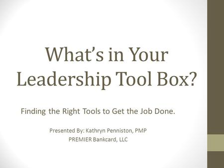 What's in Your Leadership Tool Box? Finding the Right Tools to Get the Job Done. Presented By: Kathryn Penniston, PMP PREMIER Bankcard, LLC.