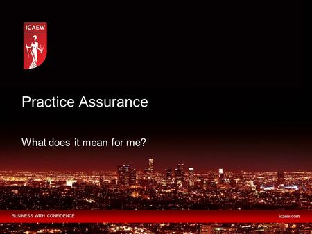 BUSINESS WITH CONFIDENCE icaew.com What does it mean for me? Practice Assurance.