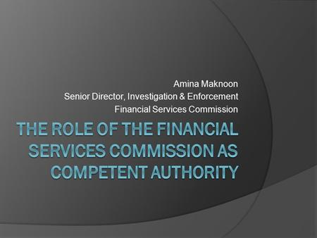 Amina Maknoon Senior Director, Investigation & Enforcement Financial Services Commission.