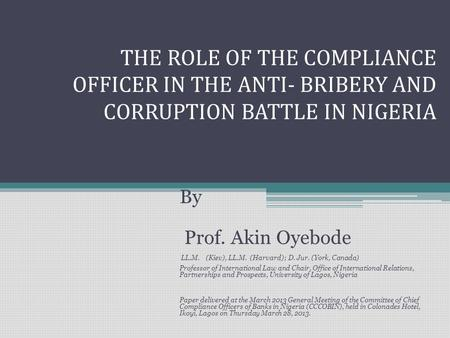 THE ROLE OF THE COMPLIANCE OFFICER IN THE ANTI- BRIBERY AND CORRUPTION BATTLE IN NIGERIA By Prof. Akin Oyebode LL.M. (Kiev), LL.M. (Harvard); D. Jur. (York,