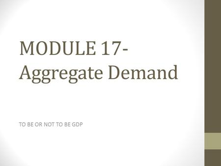 MODULE 17- Aggregate Demand TO BE OR NOT TO BE GDP.