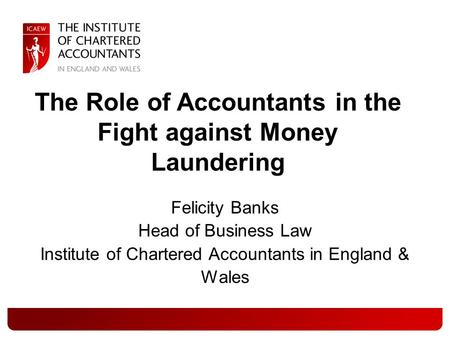 Felicity Banks Head of Business Law Institute of Chartered Accountants in England & Wales The Role of Accountants in the Fight against Money Laundering.