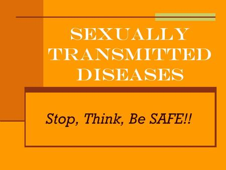 Sexually Transmitted Diseases Stop, Think, Be SAFE!!