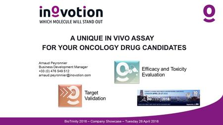 A UNIQUE IN VIVO ASSAY FOR YOUR ONCOLOGY DRUG CANDIDATES Target Validation Efficacy and Toxicity Evaluation Arnaud Peyronnier Business Development Manager.