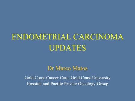 ENDOMETRIAL CARCINOMA UPDATES Dr Marco Matos Gold Coast Cancer Care, Gold Coast University Hospital and Pacific Private Oncology Group.