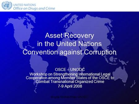 Brigitte Strobel-Shaw, UNODC Asset Recovery in the United Nations Convention against Corruption OSCE – UNODC Workshop on Strengthening International Legal.