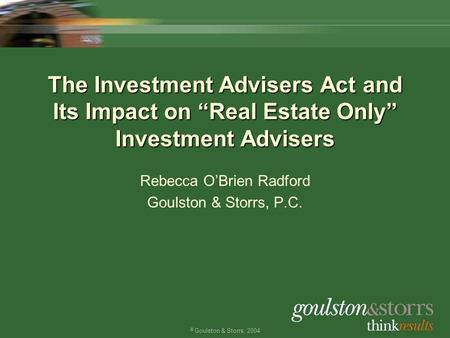 "© Goulston & Storrs, 2004 The Investment Advisers Act and Its Impact on ""Real Estate Only"" Investment Advisers Rebecca O'Brien Radford Goulston & Storrs,"