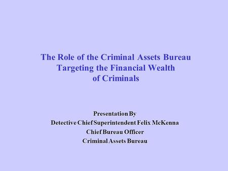 The Role of the Criminal Assets Bureau Targeting the Financial Wealth of Criminals Presentation By Detective Chief Superintendent Felix McKenna Chief Bureau.