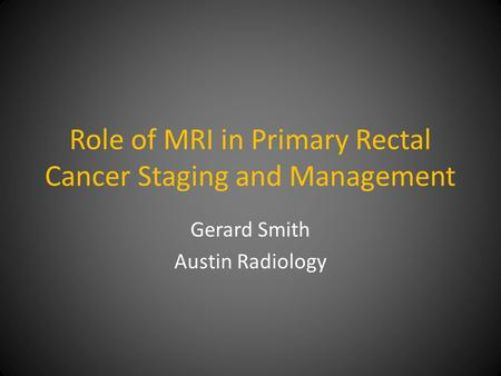 Role of MRI in Primary Rectal Cancer Staging and Management Gerard Smith Austin Radiology.