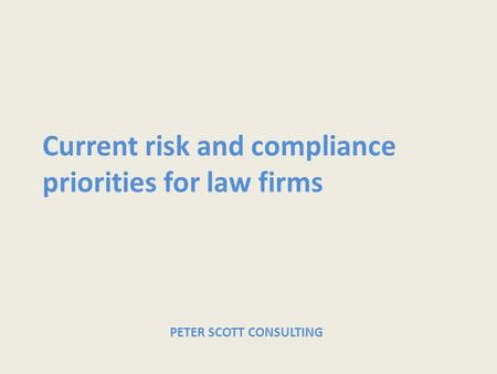 Current risk and compliance priorities for law firms PETER SCOTT CONSULTING.