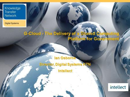 G-Cloud - The Delivery of a Shared Computing Platform for Government Ian Osborne Director, Digital Systems KTN Intellect.