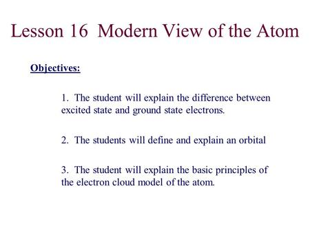Lesson 16 Modern View of the Atom Objectives: 1. The student will explain the difference between excited state and ground state electrons. 2. The students.