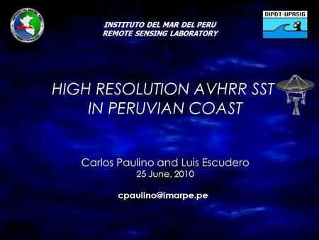 INSTITUTO DEL MAR DEL PERU REMOTE SENSING LABORATORY HIGH RESOLUTION AVHRR SST IN PERUVIAN COAST Carlos Paulino and Luis Escudero 25 June, 2010
