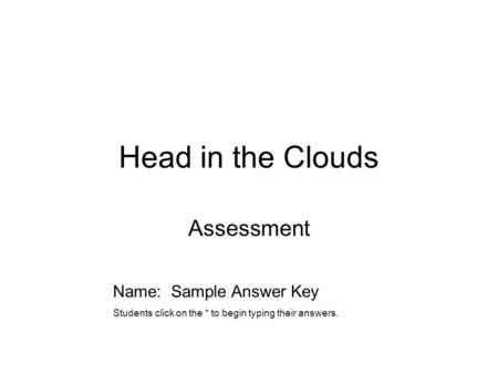 Head in the Clouds Assessment Name: Sample Answer Key Students click on the * to begin typing their answers.