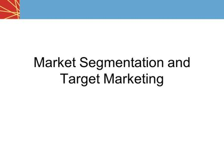 Market Segmentation and Target Marketing. Marketers rarely go after the entire market with one product, brand, or service. Why?