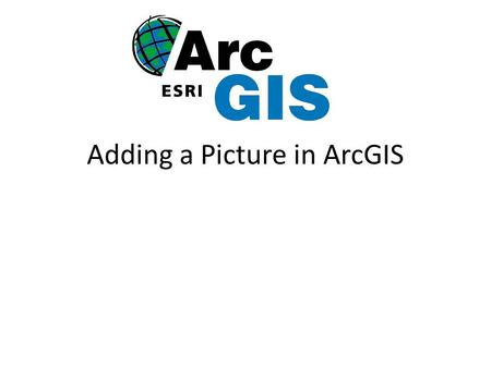 Adding a Picture in ArcGIS. Getting Started Open ArcMap in ArcGIS Add shape files Find pictures on the web save in folder with shape files you added to.