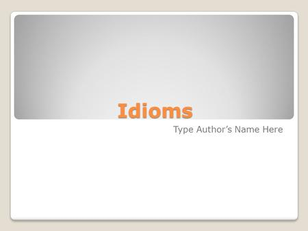 Idioms Type Author's Name Here. What is an Idiom An expression that cannot be understood by the meaning of their separate words, but that has a separate.