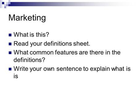 Marketing What is this? Read your definitions sheet. What common features are there in the definitions? Write your own sentence to explain what is is.