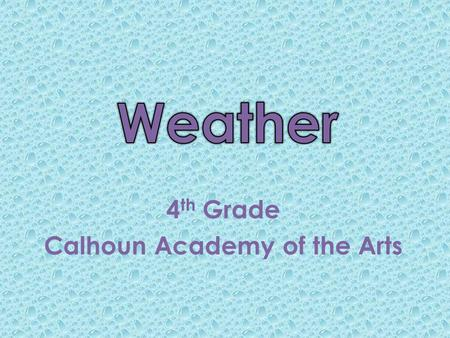 4 th Grade Calhoun Academy of the Arts. Becoming a Meteorologist A meteorologist is a scientist who studies the weather. The study of weather is called.