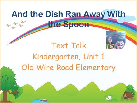 And the Dish Ran Away With the Spoon Text Talk Kindergarten, Unit 1 Old Wire Road Elementary.