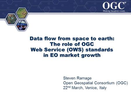 ® ® Data flow from space to earth: The role of OGC Web Service (OWS) standards in EO market growth Steven Ramage Open Geospatial Consortium (OGC) 22 nd.