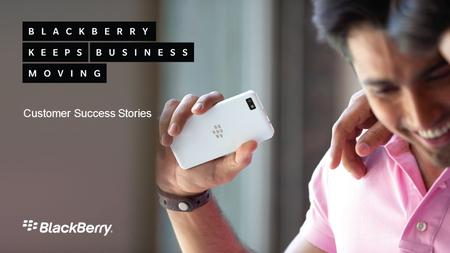 Customer Success Stories. How BlackBerry ® Enterprise Service 10 and BlackBerry ® 10 are helping to solve mobility challenges for leading enterprises.