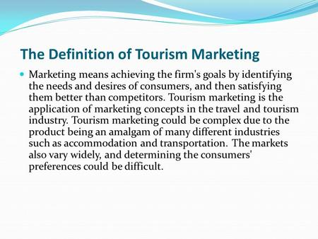 The Definition of Tourism Marketing Marketing means achieving the firm's goals by identifying the needs and desires of consumers, and then satisfying them.
