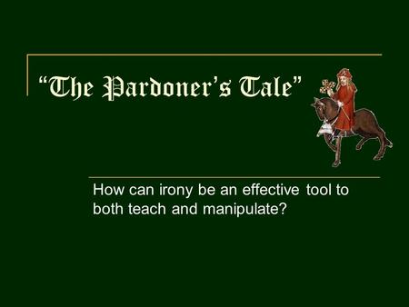 """The Pardoner's Tale"" How can irony be an effective tool to both teach and manipulate?"